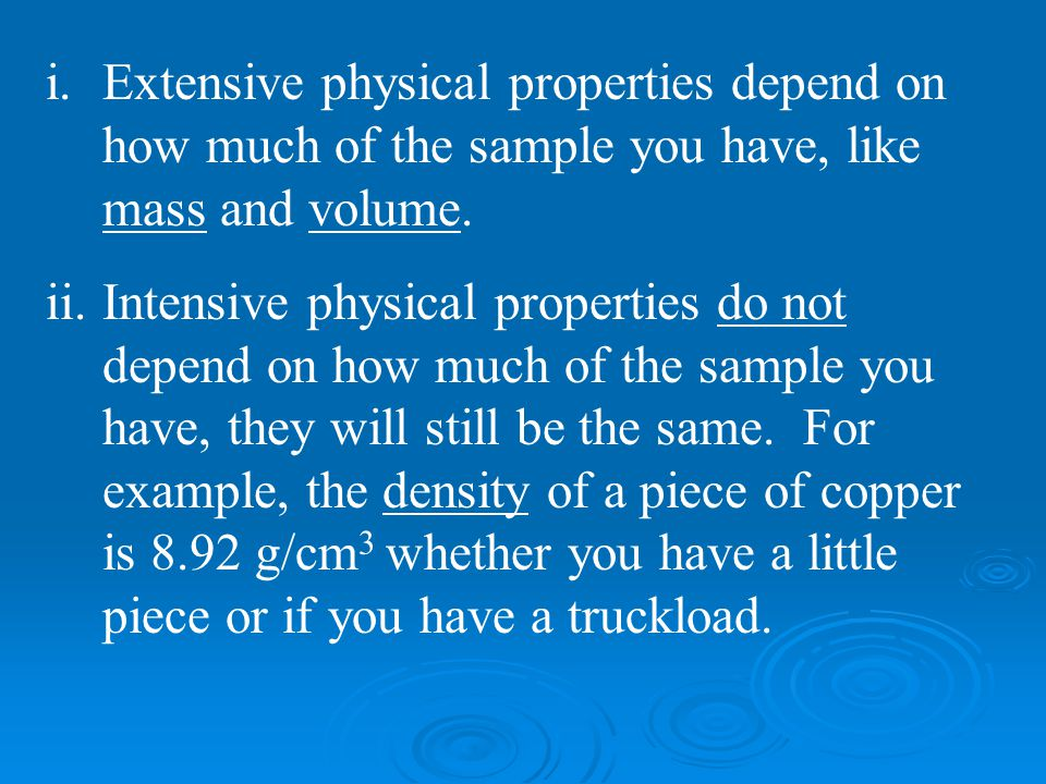 Extensive physical properties depend on how much of the sample you have, like mass and volume.