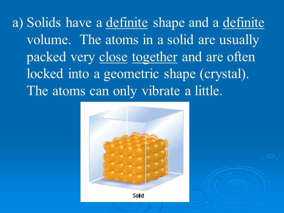 Solids have a definite shape and a definite volume