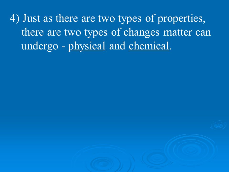 4) Just as there are two types of properties, there are two types of changes matter can undergo - physical and chemical.