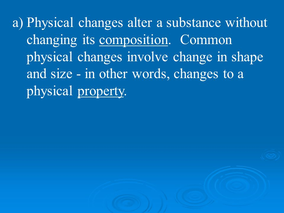 Physical changes alter a substance without changing its composition