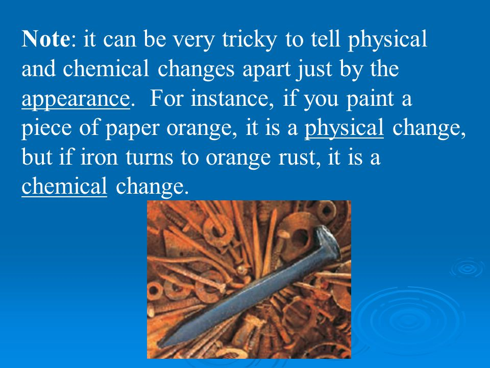 Note: it can be very tricky to tell physical and chemical changes apart just by the appearance.