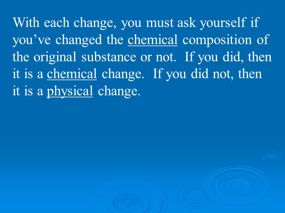 With each change, you must ask yourself if you've changed the chemical composition of the original substance or not.