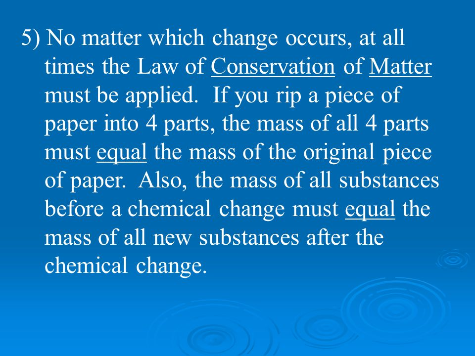 5) No matter which change occurs, at all times the Law of Conservation of Matter must be applied.