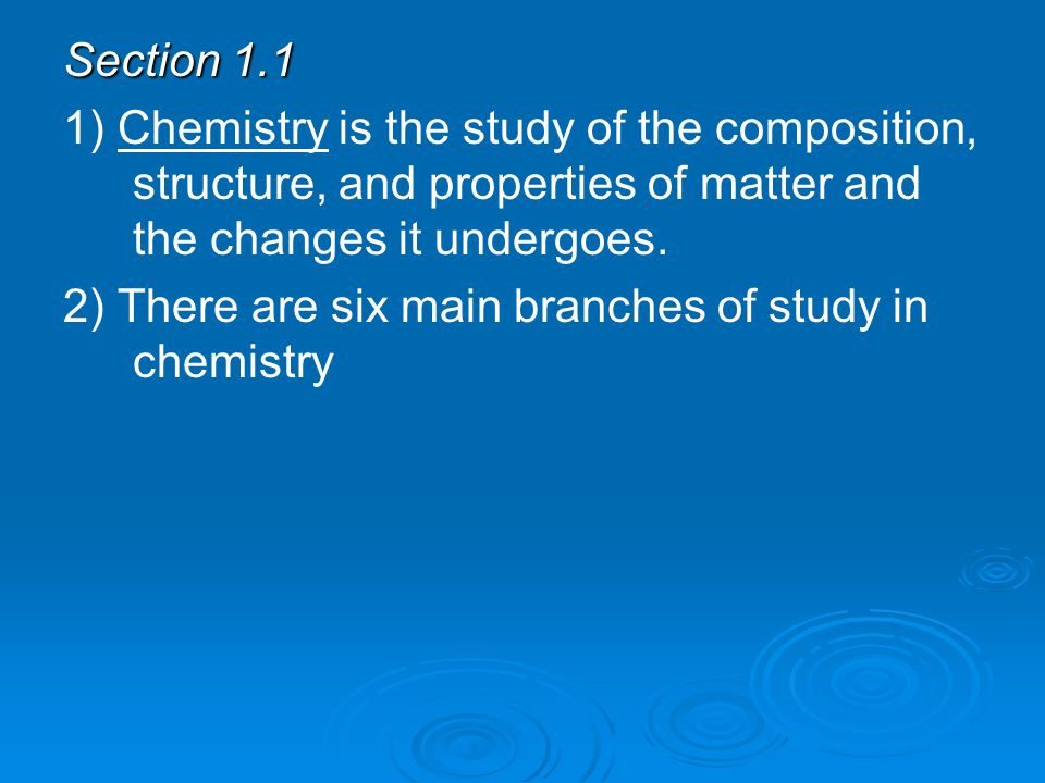 Section 1.1 1) Chemistry is the study of the composition, structure, and properties of matter and the changes it undergoes.