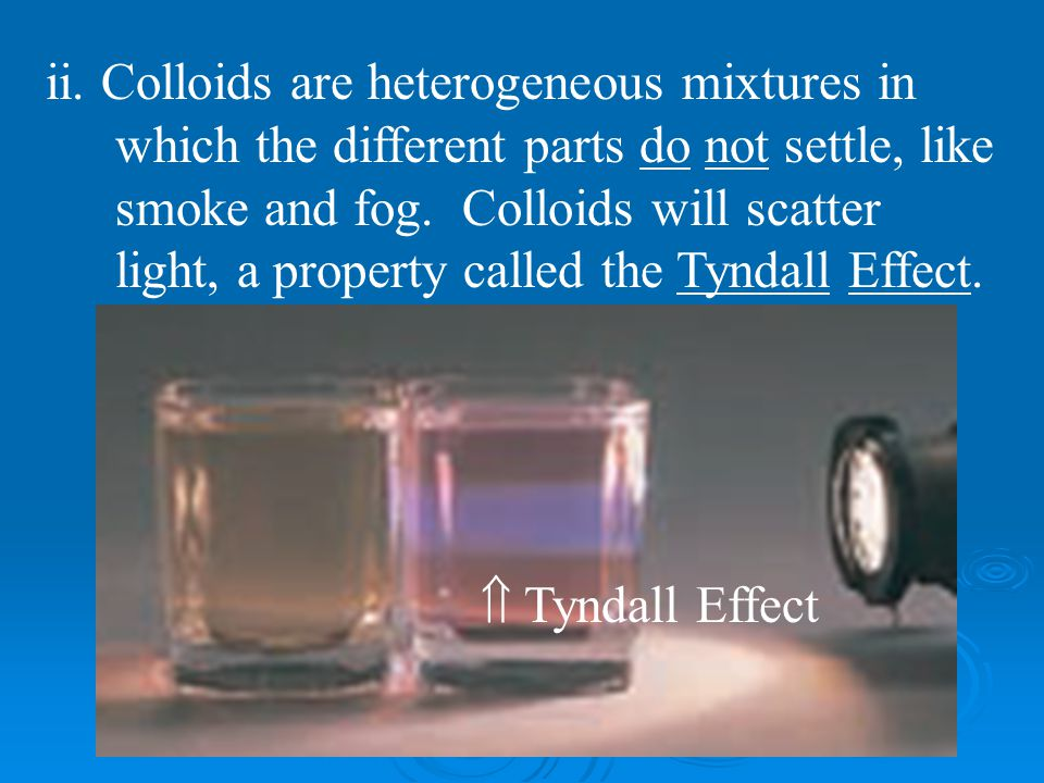 ii. Colloids are heterogeneous mixtures in which the different parts do not settle, like smoke and fog. Colloids will scatter light, a property called the Tyndall Effect.
