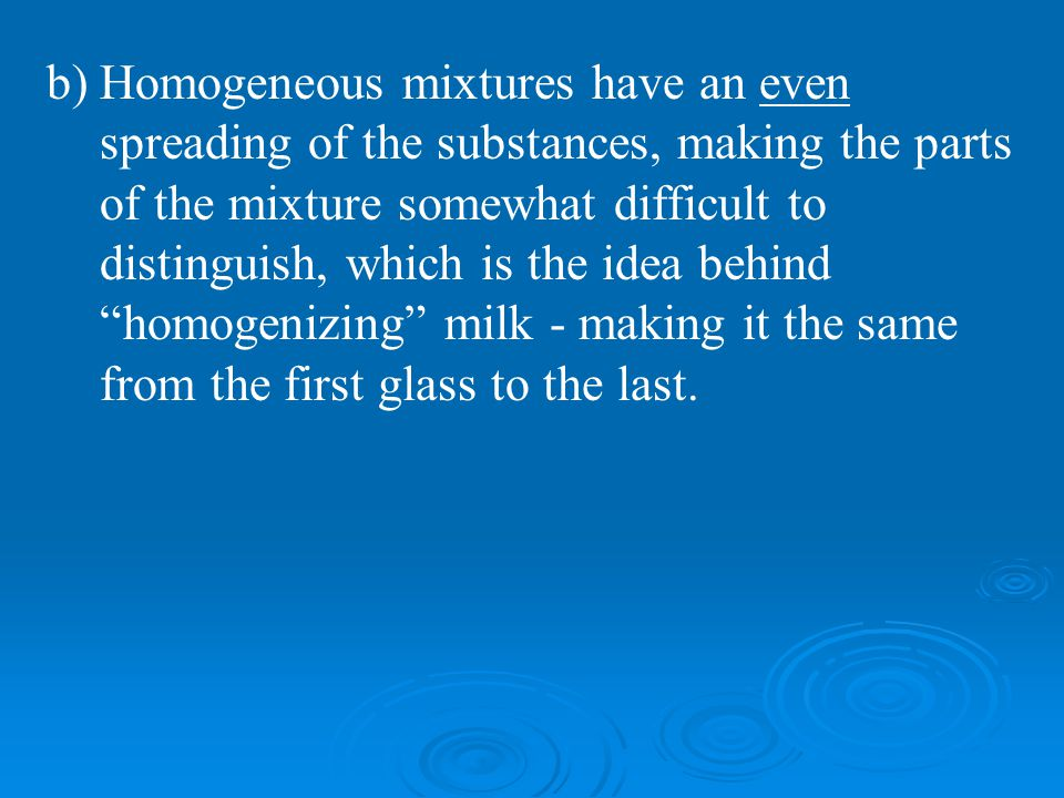 Homogeneous mixtures have an even spreading of the substances, making the parts of the mixture somewhat difficult to distinguish, which is the idea behind homogenizing milk - making it the same from the first glass to the last.