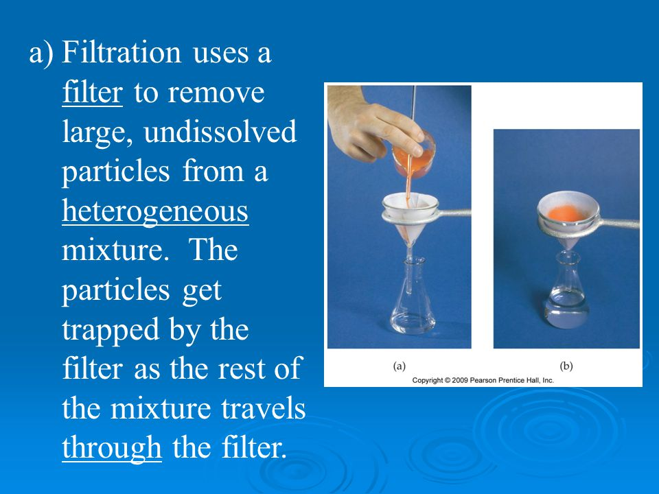 Filtration uses a filter to remove large, undissolved particles from a heterogeneous mixture.
