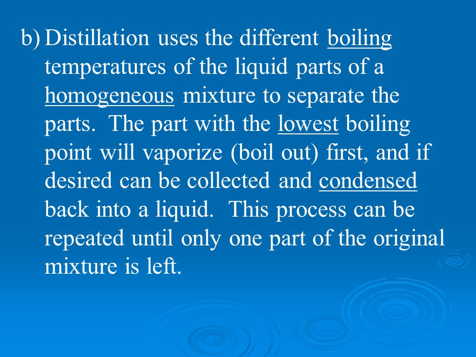 Distillation uses the different boiling temperatures of the liquid parts of a homogeneous mixture to separate the parts.