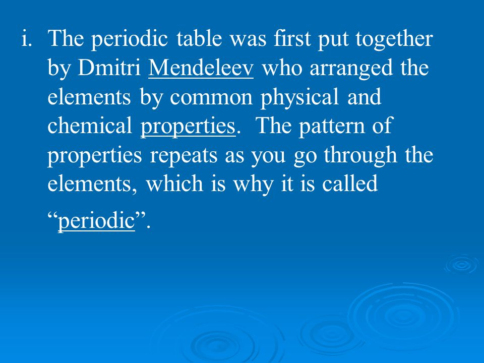 The periodic table was first put together by Dmitri Mendeleev who arranged the elements by common physical and chemical properties.