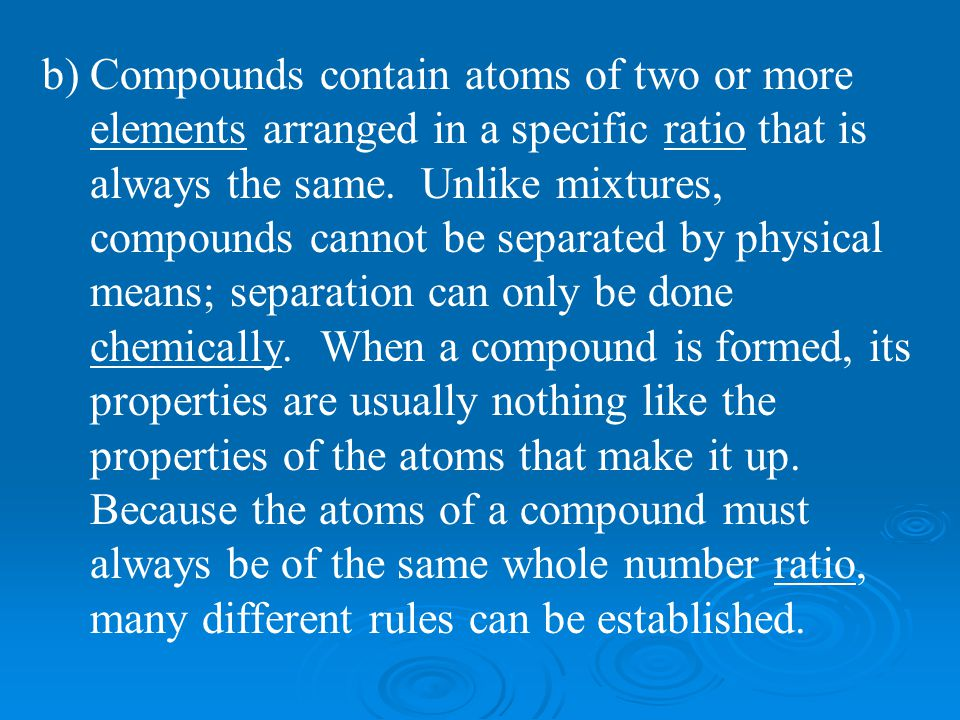 Compounds contain atoms of two or more elements arranged in a specific ratio that is always the same.