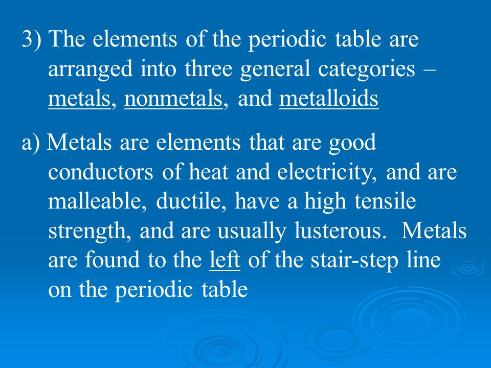 The elements of the periodic table are arranged into three general categories – metals, nonmetals, and metalloids