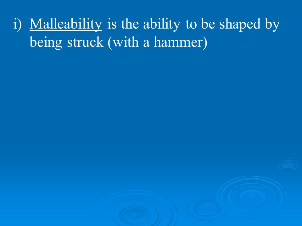 Malleability is the ability to be shaped by being struck (with a hammer)
