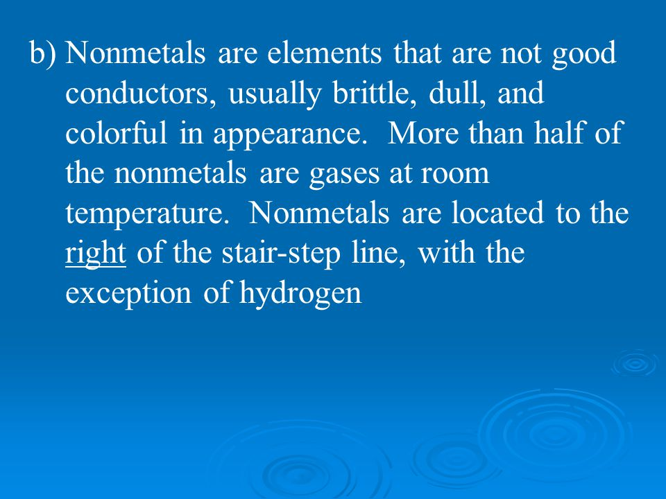 b) Nonmetals are elements that are not good conductors, usually brittle, dull, and colorful in appearance.