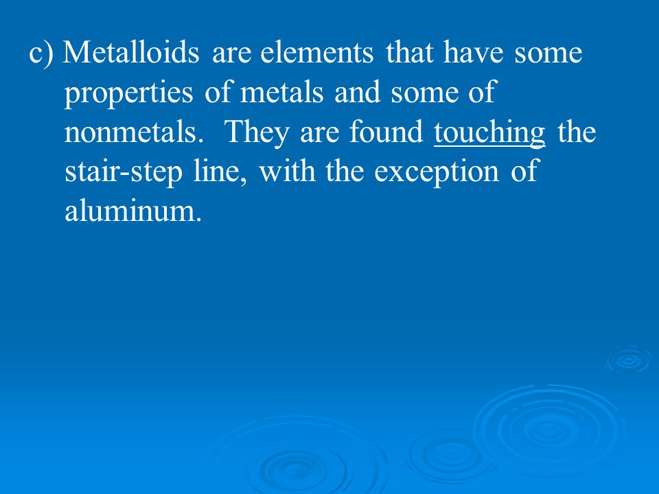 c) Metalloids are elements that have some properties of metals and some of nonmetals.