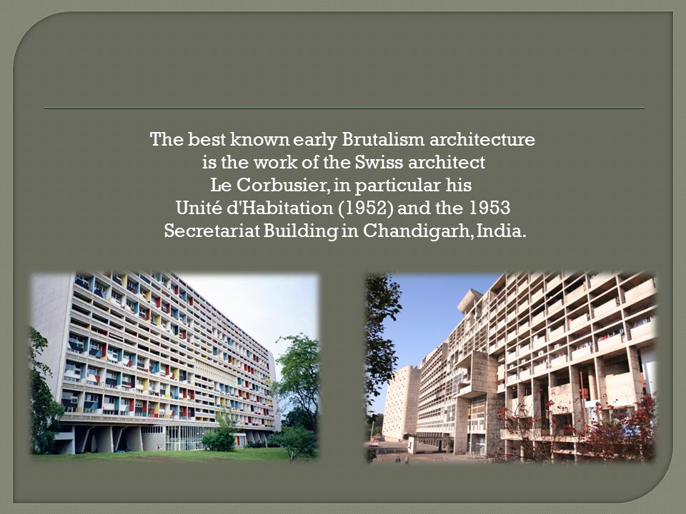 The best known early Brutalism architecture is the work of the Swiss architect Le Corbusier, in particular his Unité d Habitation (1952) and the 1953 Secretariat Building in Chandigarh, India.