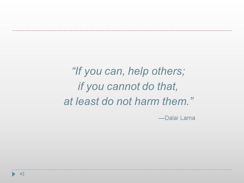 If you can, help others; if you cannot do that,