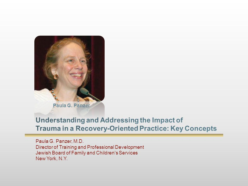 Paula G. Panzer Understanding and Addressing the Impact of Trauma in a Recovery-Oriented Practice: Key Concepts.