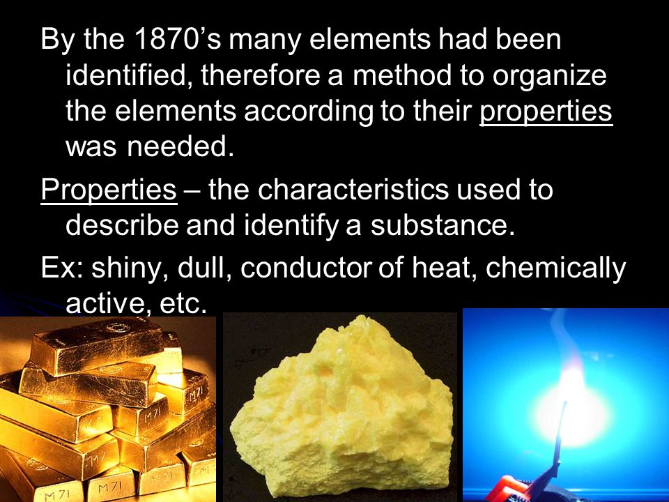 By the 1870's many elements had been identified, therefore a method to organize the elements according to their properties was needed.