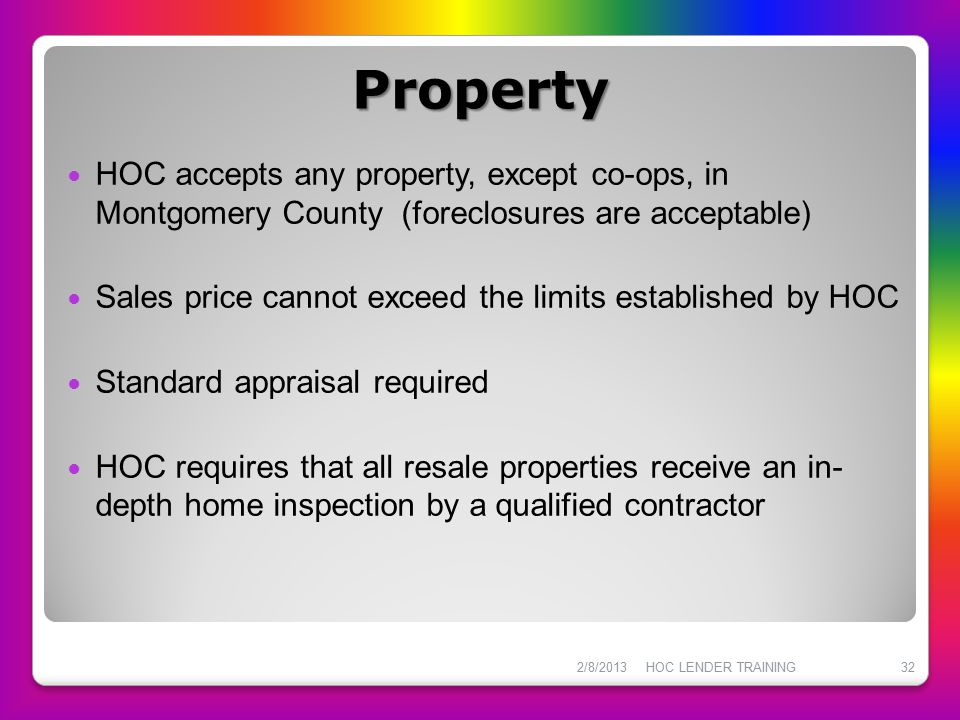 Property HOC accepts any property, except co-ops, in Montgomery County (foreclosures are acceptable)