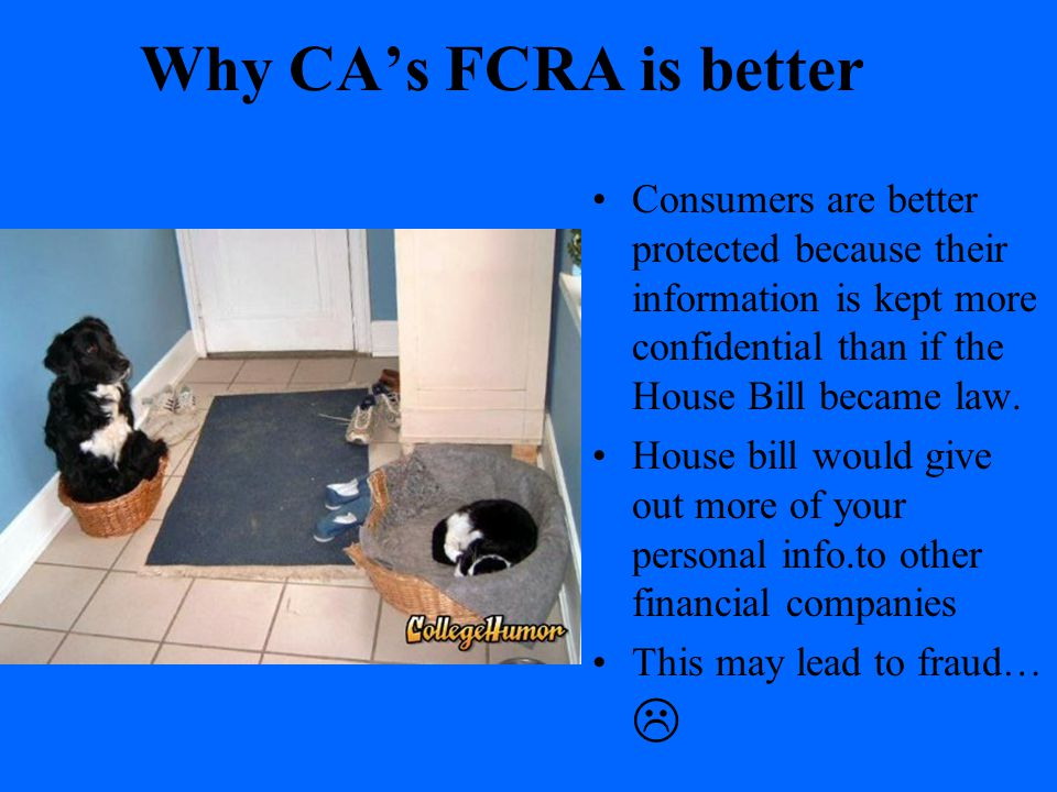 Why CA's FCRA is better Consumers are better protected because their information is kept more confidential than if the House Bill became law.