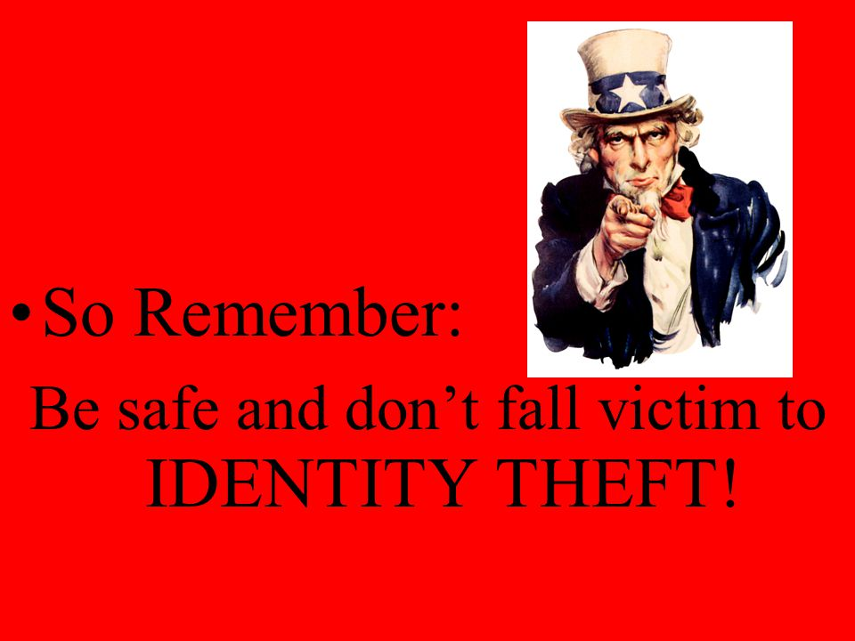 Be safe and don't fall victim to IDENTITY THEFT!