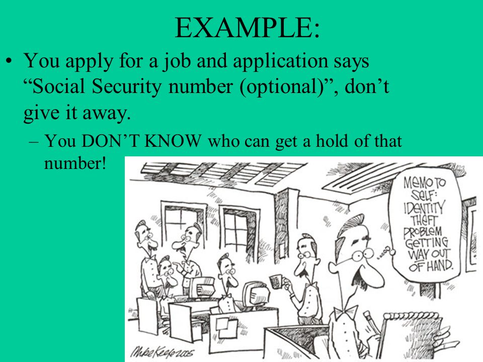EXAMPLE: You apply for a job and application says Social Security number (optional) , don't give it away.