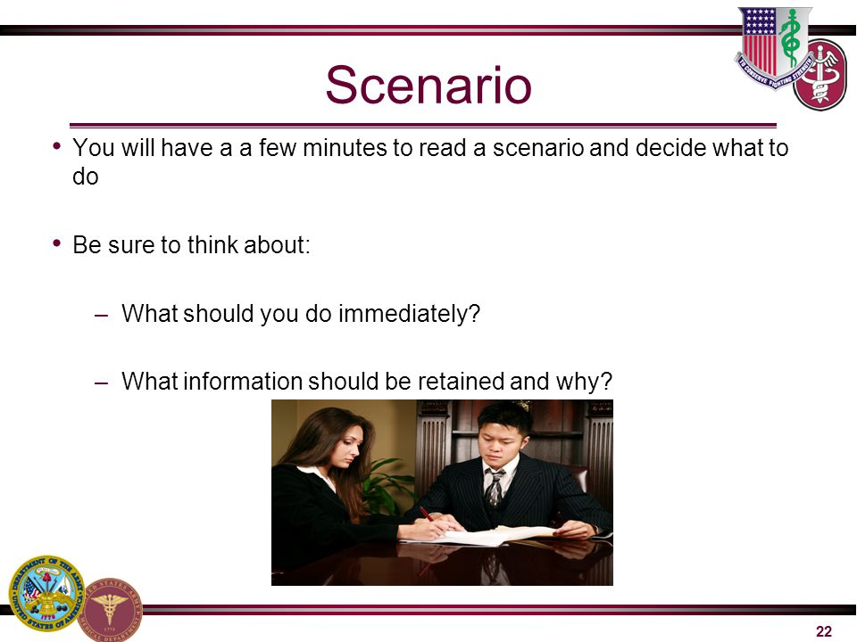 Scenario You will have a a few minutes to read a scenario and decide what to do. Be sure to think about:
