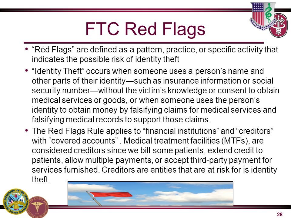 FTC Red Flags Red Flags are defined as a pattern, practice, or specific activity that indicates the possible risk of identity theft.