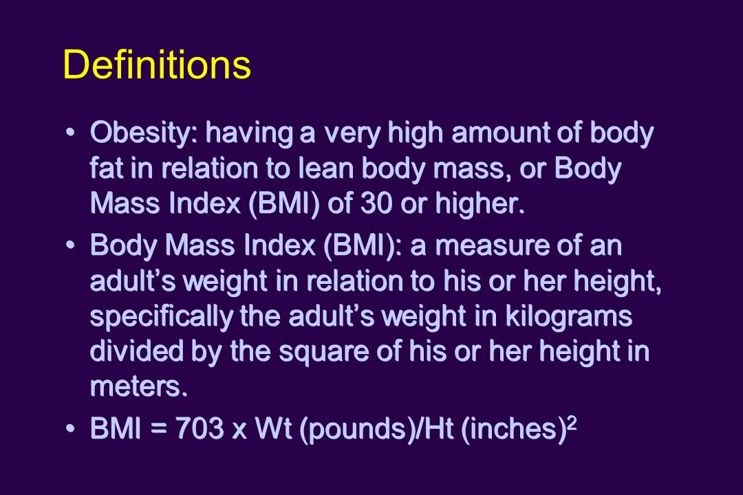 Definitions Obesity: having a very high amount of body fat in relation to lean body mass, or Body Mass Index (BMI) of 30 or higher.