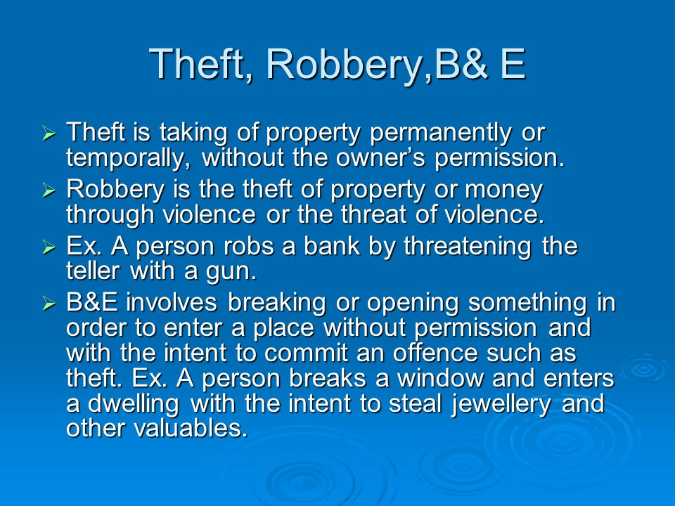 Theft, Robbery,B& E Theft is taking of property permanently or temporally, without the owner's permission.