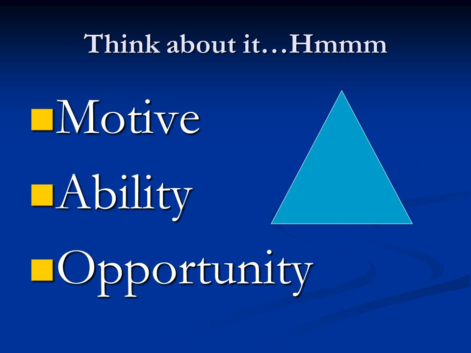 Motive Ability Opportunity Think about it…Hmmm