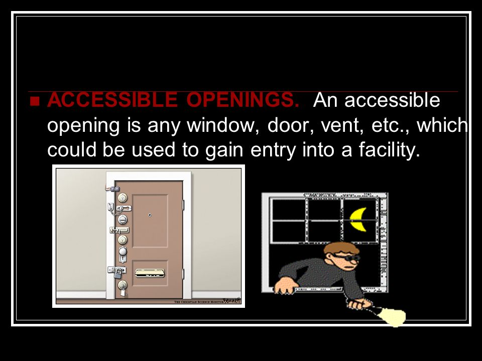 ACCESSIBLE OPENINGS. An accessible opening is any window, door, vent, etc., which could be used to gain entry into a facility.