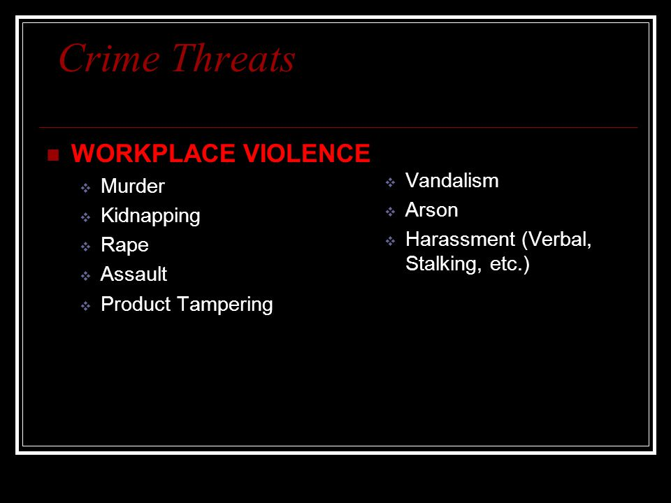 Crime Threats WORKPLACE VIOLENCE Vandalism Murder Arson Kidnapping