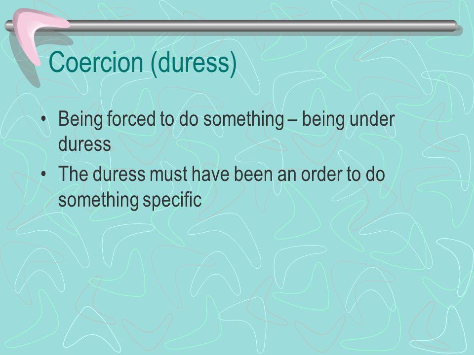 Coercion (duress) Being forced to do something – being under duress