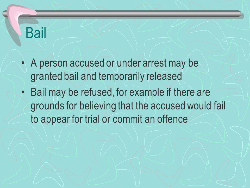 Bail A person accused or under arrest may be granted bail and temporarily released.
