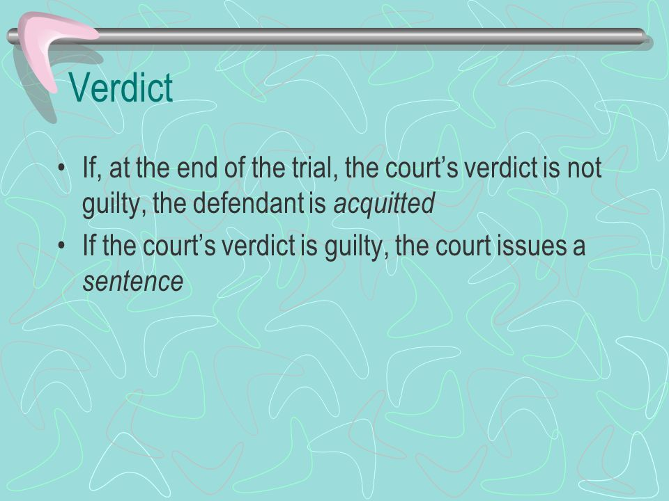 Verdict If, at the end of the trial, the court's verdict is not guilty, the defendant is acquitted.