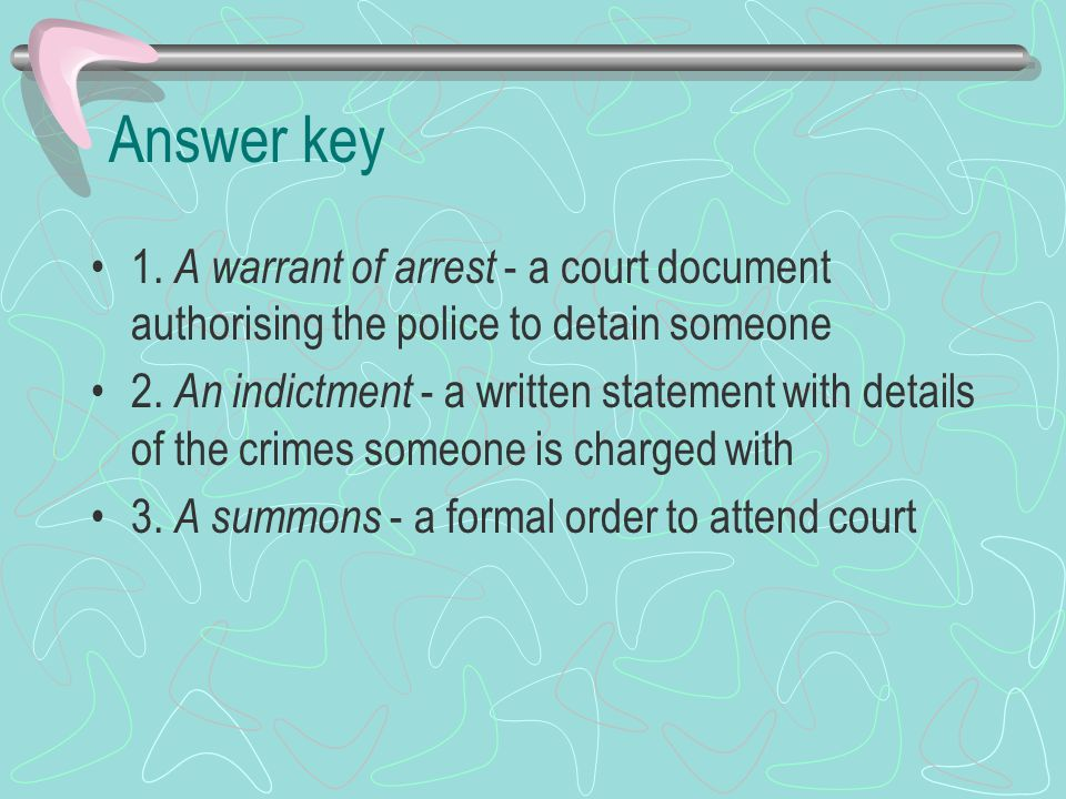 Answer key 1. A warrant of arrest - a court document authorising the police to detain someone.
