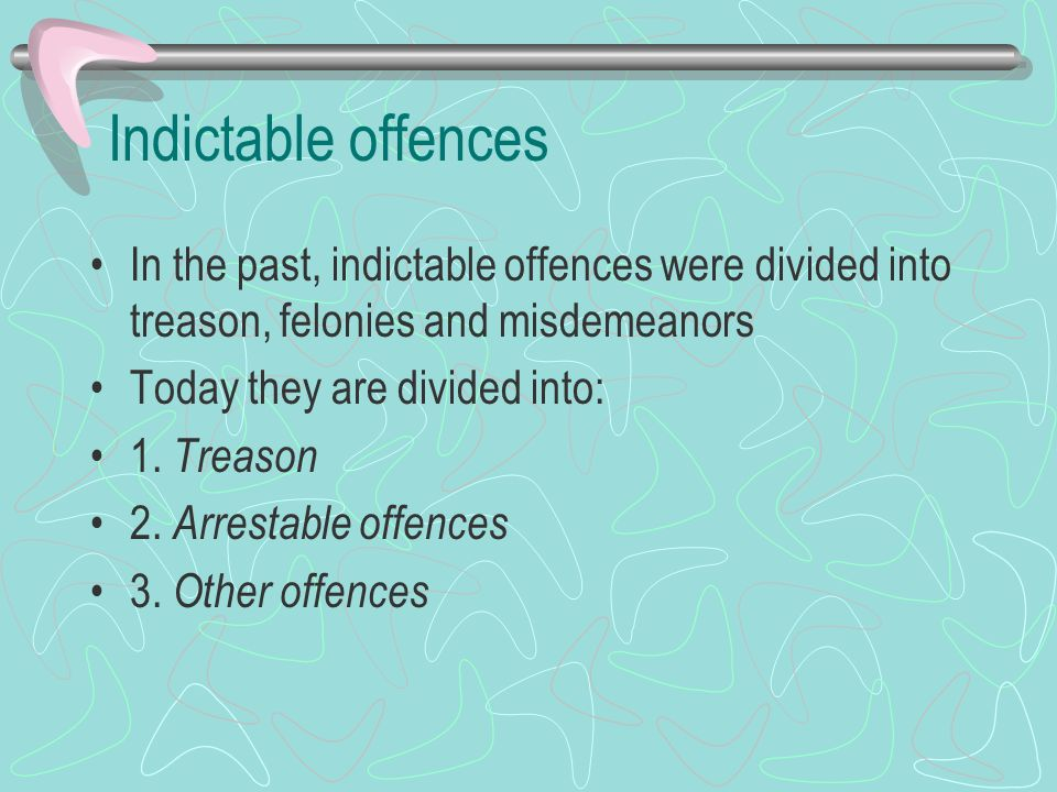 Indictable offences In the past, indictable offences were divided into treason, felonies and misdemeanors.