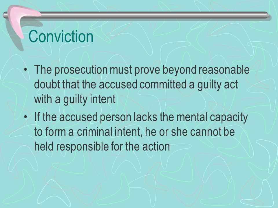 Conviction The prosecution must prove beyond reasonable doubt that the accused committed a guilty act with a guilty intent.