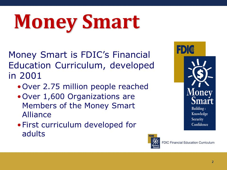 Money Smart Money Smart is FDIC's Financial Education Curriculum, developed in 2001. Over 2.75 million people reached.