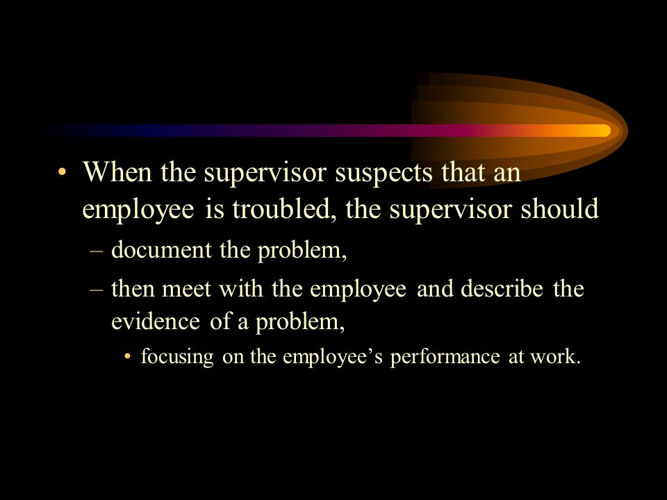 When the supervisor suspects that an employee is troubled, the supervisor should