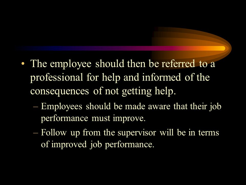 The employee should then be referred to a professional for help and informed of the consequences of not getting help.
