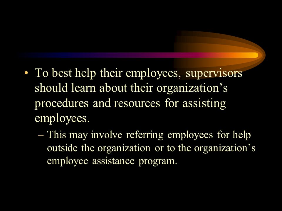To best help their employees, supervisors should learn about their organization's procedures and resources for assisting employees.