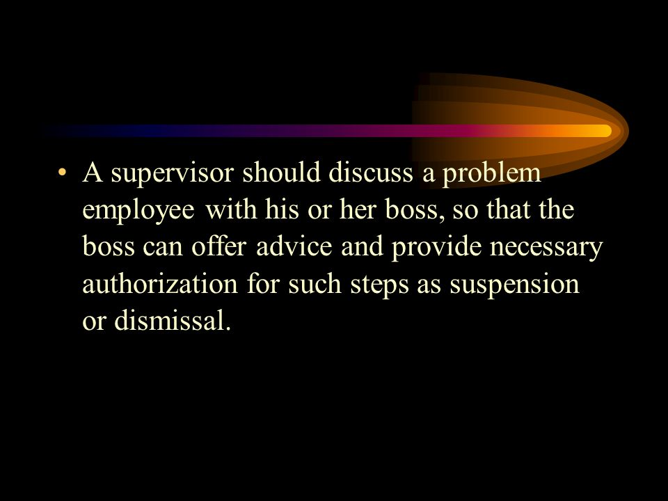 A supervisor should discuss a problem employee with his or her boss, so that the boss can offer advice and provide necessary authorization for such steps as suspension or dismissal.