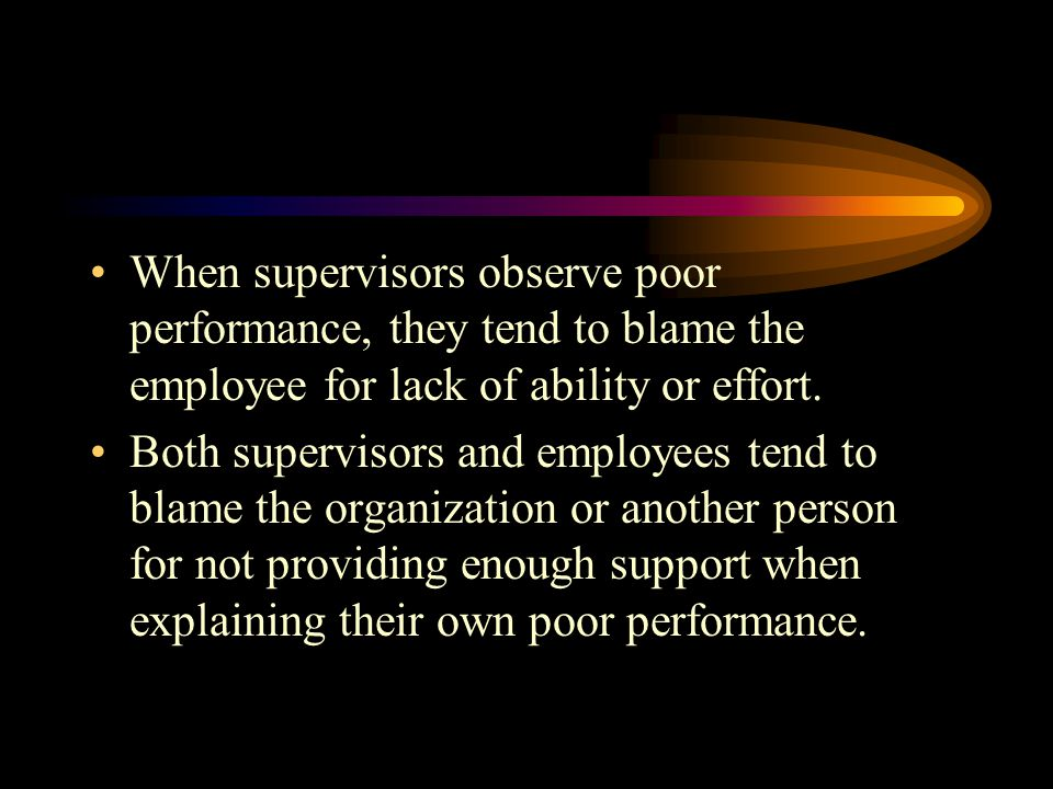 When supervisors observe poor performance, they tend to blame the employee for lack of ability or effort.