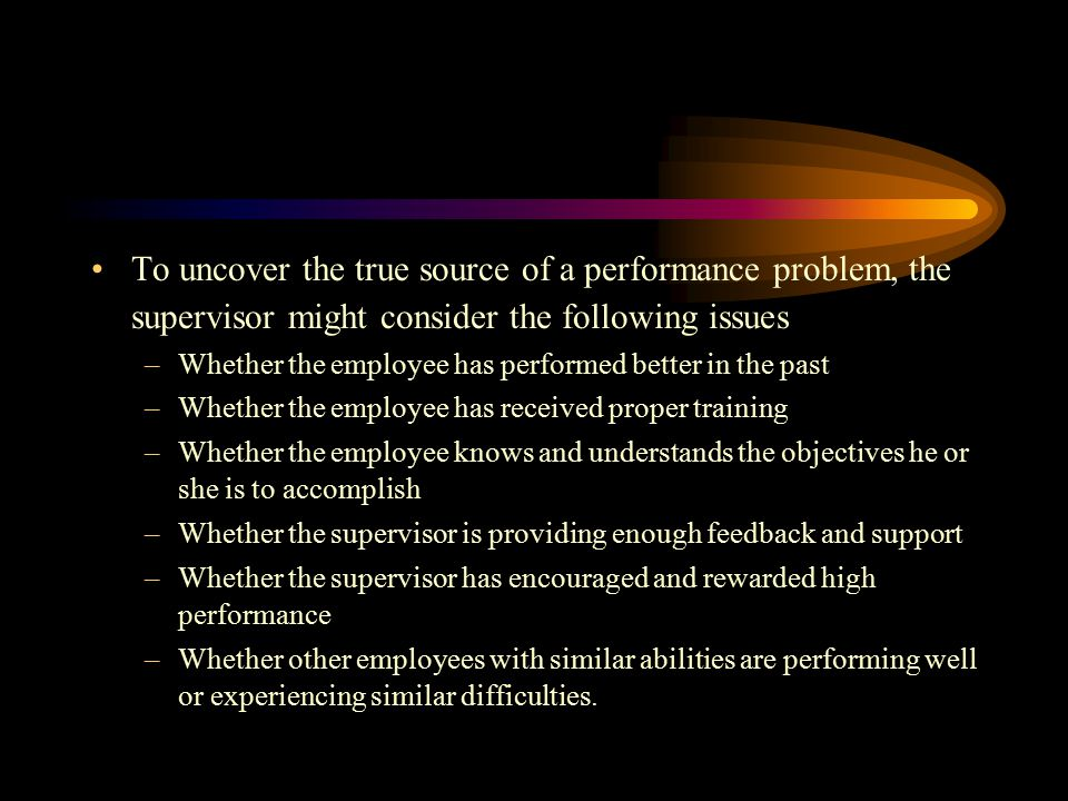 To uncover the true source of a performance problem, the supervisor might consider the following issues