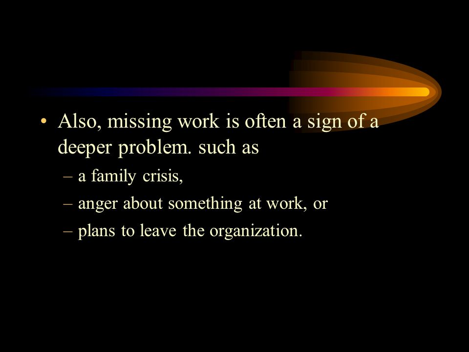 Also, missing work is often a sign of a deeper problem. such as