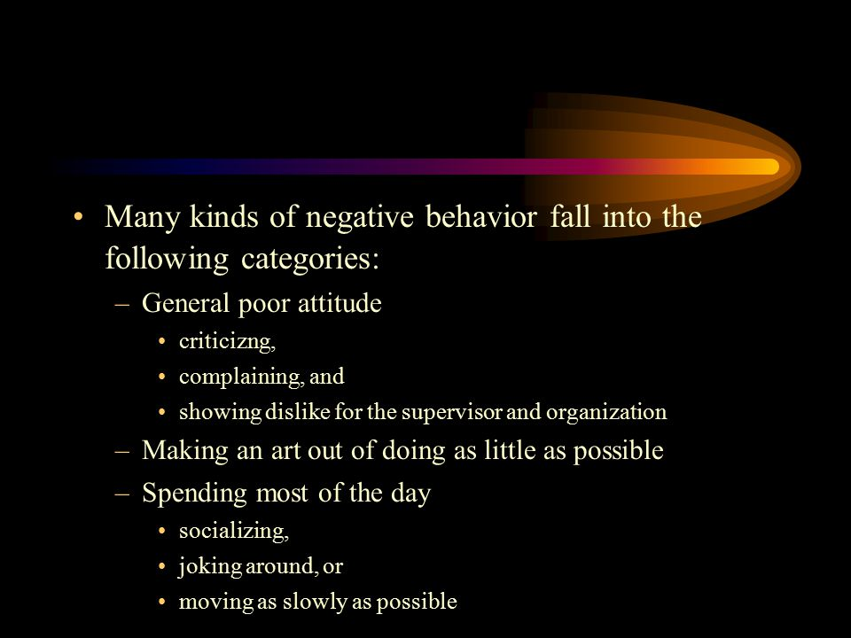 Many kinds of negative behavior fall into the following categories: