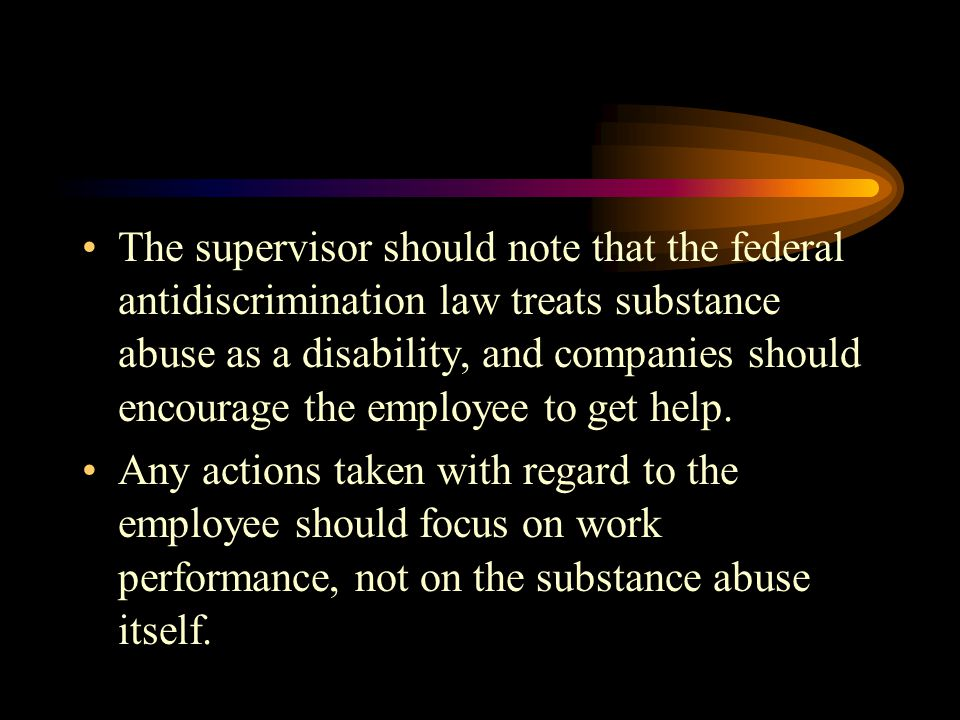 The supervisor should note that the federal antidiscrimination law treats substance abuse as a disability, and companies should encourage the employee to get help.