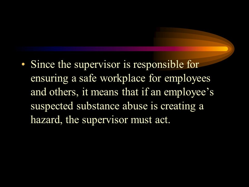 Since the supervisor is responsible for ensuring a safe workplace for employees and others, it means that if an employee's suspected substance abuse is creating a hazard, the supervisor must act.
